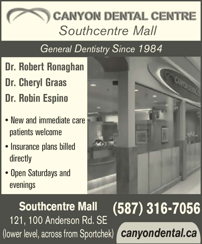Canyon Dental Centre (4032251991) - Display Ad - ? New and immediate care   patients welcome ? Insurance plans billed   directly ? Open Saturdays and   evenings (587) 316-7056 canyondental.ca Southcentre Mall 121, 100 Anderson Rd. SE (lower level, across from Sportchek) Southcentre Mall Dr. Robert Ronaghan Dr. Cheryl Graas Dr. Robin Espino General Dentistry Since 1984