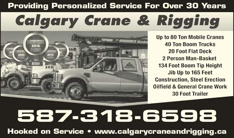 Calgary Crane Services Ltd (403-204-8998) - Display Ad - Providing Personalized Service For Over 30 Years Hooked on Service ? www.calgarycraneandrigging.ca 587-318-6598 Calgary Crane & Rigging Up to 80 Ton Mobile Cranes 40 Ton Boom Trucks 20 Foot Flat Deck 2 Person Man-Basket  134 Foot Boom Tip Height Jib Up to 165 Feet Construction, Steel Erection Oilfield & General Crane Work 30 Foot Trailer