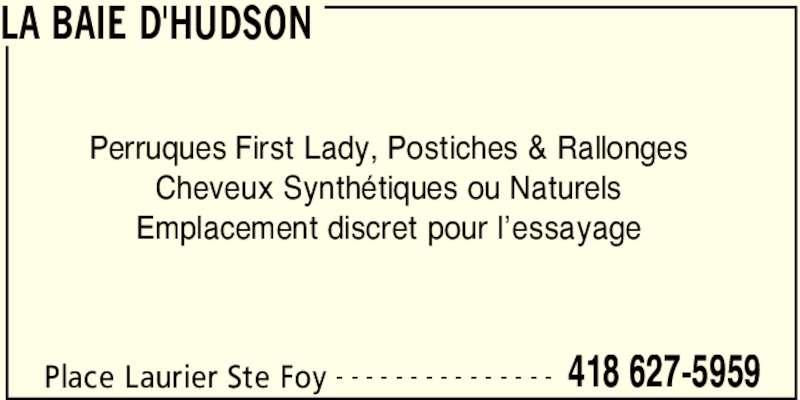 Hudson's Bay (418-627-5959) - Display Ad - LA BAIE D'HUDSON Place Laurier Ste Foy 418 627-5959- - - - - - - - - - - - - - - Perruques First Lady, Postiches & Rallonges Cheveux Synth?tiques ou Naturels Emplacement discret pour l?essayage LA BAIE D'HUDSON Place Laurier Ste Foy 418 627-5959- - - - - - - - - - - - - - - Perruques First Lady, Postiches & Rallonges Cheveux Synth?tiques ou Naturels Emplacement discret pour l?essayage
