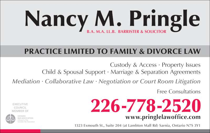 Pringle Nancy M (5195428085) - Display Ad - www.pringlelawoffice.com Custody & Access ? Property Issues Child & Spousal Support ? Marriage & Separation Agreements Mediation ? Collaborative Law ? Negotiation or Court Room Litigation Free Consultations 1323 Exmouth St., Suite 204 (at Lambton Mall Rd) Sarnia, Ontario N7S 3Y1 PRACTICE LIMITED TO FAMILY & DIVORCE LAW 226-778-2520 B.A. M.A. LL.B.  BARRISTER & SOLICITOR Nancy . Pringle EXECUTIVE COUNCIL MEMBER OF