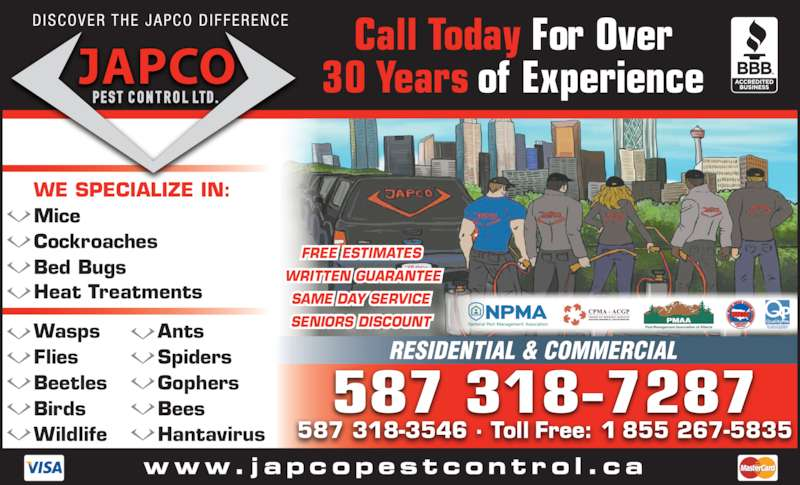 Japco Pest Control Ltd (403-242-2467) - Display Ad - Beetles Gophers Birds Bees Wildlife Hantavirus FREE ESTIMATES  WRITTEN GUARANTEE SAME DAY SERVICE SENIORS DISCOUNT Flies Spiders 587 318-7287 587 318-3546 ? Toll Free: 1 855 267-5835 Call Today For Over 30 Years of Experience www. j apcopestcont ro l .c a DISCOVER THE JAPCO DIFFERENCE WE SPECIALIZE IN: Mice Cockroaches Bed Bugs Heat Treatments Wasps Ants Flies Spiders Beetles Gophers Birds Bees Wildlife Hantavirus FREE ESTIMATES  WRITTEN GUARANTEE SAME DAY SERVICE SENIORS DISCOUNT 587 318-7287 587 318-3546 ? Toll Free: 1 855 267-5835 Call Today For Over 30 Years of Experience www. j apcopestcont ro l .c a DISCOVER THE JAPCO DIFFERENCE WE SPECIALIZE IN: Mice Cockroaches Bed Bugs Heat Treatments Wasps Ants