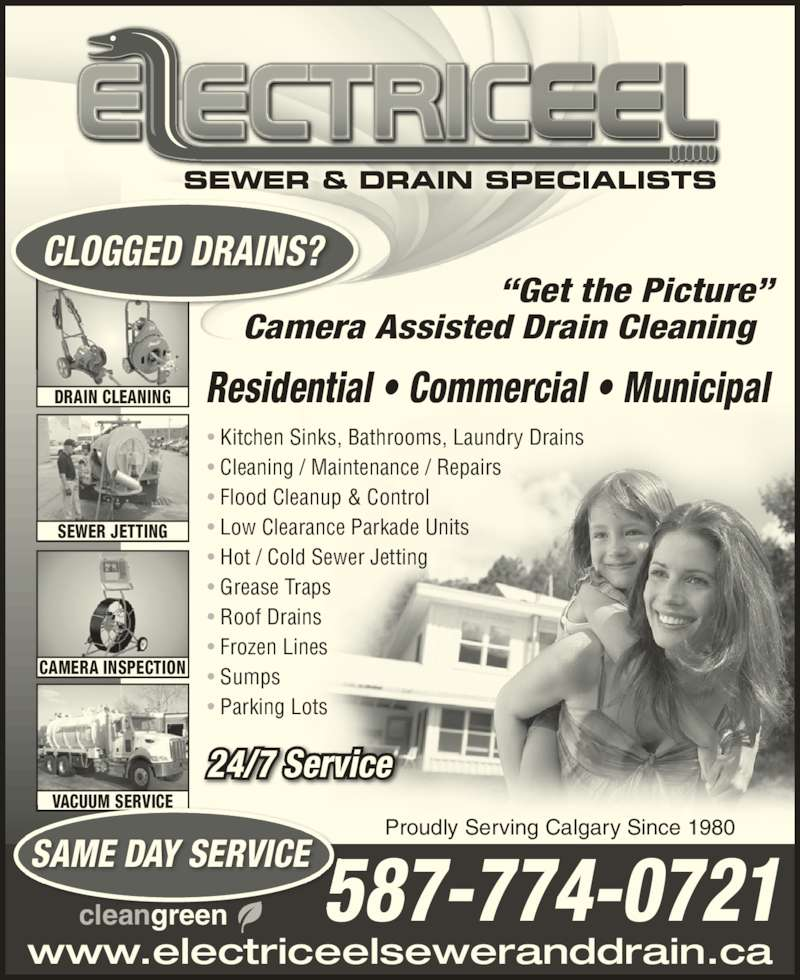 Electric Eel Sewer & Drain Specialists (403-236-3601) - Display Ad - ? Flood Cleanup & Control ? Cleaning / Maintenance / Repairs ? Low Clearance Parkade Units www.electriceelseweranddrain.ca ?Get the Picture? cleangreen Camera Assisted Drain Cleaning Residential ? Commercial ? Municipal ik B DRAIN CLEANING SEWER JETTING CAMERA INSPECTION VACUUM SERVICE SAME DAY SERVICE 587-774-0721 ? Kitchen Sin s, athrooms, Laundry Dra ns ? Hot / Cold Sewer Jetting ? Grease Traps ? Roof Drains ? Frozen Lines ? Sumps ? Parking Lots CLOGGED DRAINS? 24/7 Service Proudly Serving Calgary Since 1980