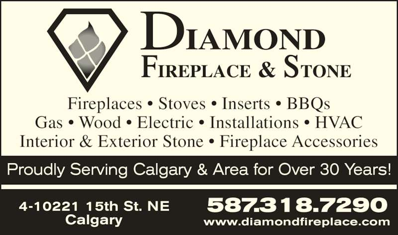 Diamond Fireplace & Stone Distributors Ltd (4032730000) - Display Ad - Fireplaces ? Stoves ? Inserts ? BBQs Gas ? Wood ? Electric ? Installations ? HVAC Interior & Exterior Stone ? Fireplace Accessories 587.318.72904-10221 15th St. NE Calgary www.diamondfireplace.com Proudly Serving Calgary & Area for Over 30 Years!