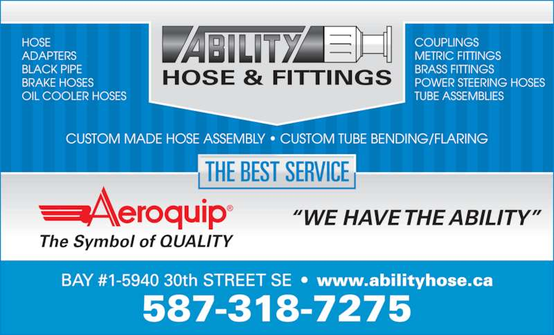 Ability Hose & Fittings (403-720-3770) - Display Ad - ADAPTERS BLACK PIPE BRAKE HOSES OIL COOLER HOSES COUPLINGS METRIC FITTINGS BRASS FITTINGS POWER STEERING HOSES TUBE ASSEMBLIES CUSTOM MADE HOSE ASSEMBLY ? CUSTOM TUBE BENDING/FLARING HOSE & FITTINGS ?WE HAVE THE ABILITY? THE BEST SERVICE HOSE  The Symbol of QUALITY BAY #1-5940 30th STREET SE  ?  www.abilityhose.ca 587-318-7275