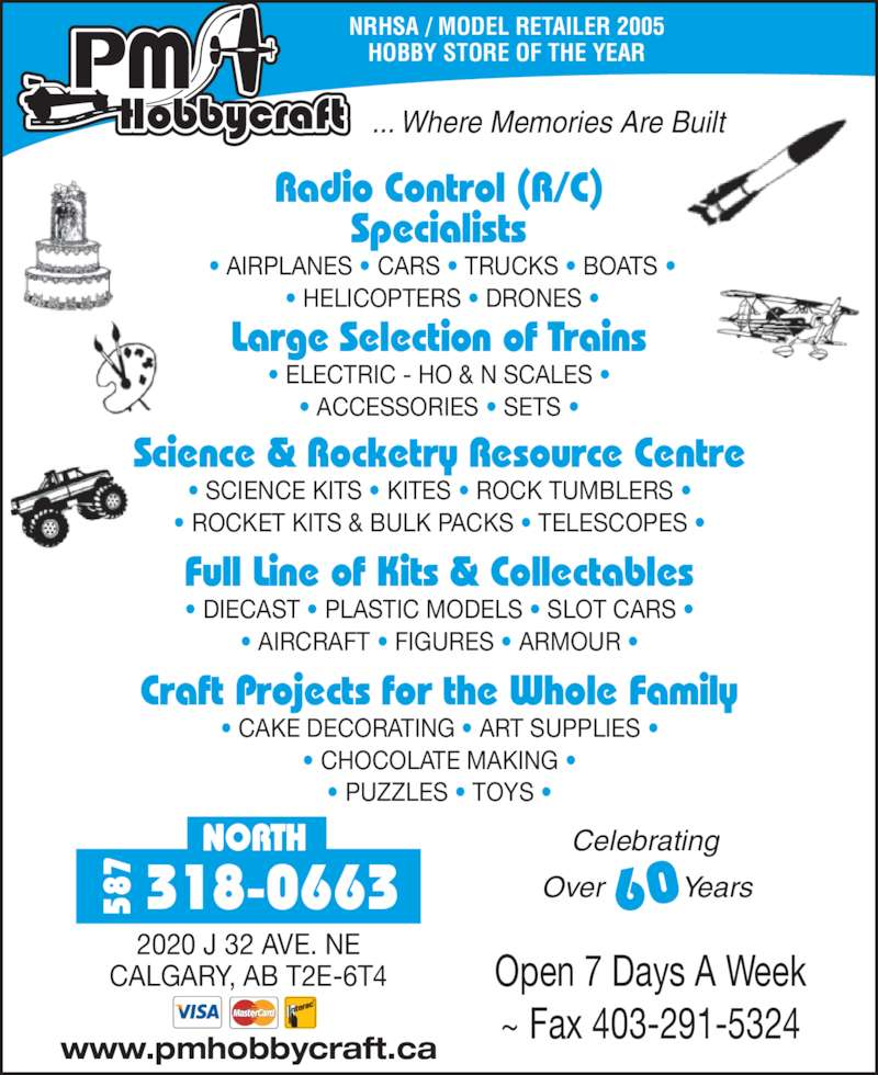 P M HobbyCraft Ltd (4032912733) - Display Ad - NRHSA / MODEL RETAILER 2005 HOBBY STORE OF THE YEAR ... Where Memories Are Built Science & Rocketry Resource Centre ? SCIENCE KITS ? KITES ? ROCK TUMBLERS ? ? ROCKET KITS & BULK PACKS ? TELESCOPES ? Full Line of Kits & Collectables ? DIECAST ? PLASTIC MODELS ? SLOT CARS ? ? AIRCRAFT ? FIGURES ? ARMOUR ? Craft Projects for the Whole Family ? CAKE DECORATING ? ART SUPPLIES ? ? CHOCOLATE MAKING ? ? PUZZLES ? TOYS ? Radio Control (R/C) Specialists  ? AIRPLANES ? CARS ? TRUCKS ? BOATS ?  ? HELICOPTERS ? DRONES ? Large Selection of Trains ? ELECTRIC - HO & N SCALES ? ? ACCESSORIES ? SETS ? Celebrating  Over          Years60 Open 7 Days A Week ~ Fax 403-291-5324 www.pmhobbycraft.ca NORTH 318-066358 2020 J 32 AVE. NE CALGARY, AB T2E-6T4
