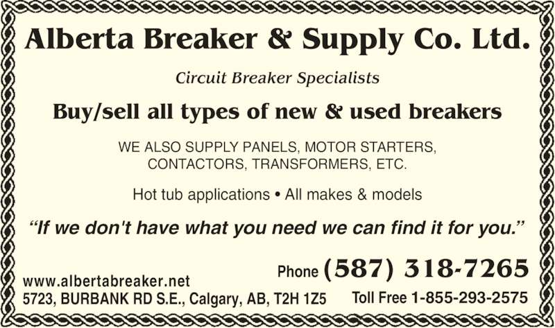 Alberta Breaker & Supply Co Ltd (403-520-0014) - Display Ad - Hot tub applications ? All makes & models Alberta Breaker & Supply Co. Ltd. WE ALSO SUPPLY PANELS, MOTOR STARTERS, CONTACTORS, TRANSFORMERS, ETC. ?If we don't have what you need we can find it for you.?  5723, BURBANK RD S.E., Calgary, AB, T2H 1Z5 Phone (587) 318-7265www.albertabreaker.net Toll Free 1-855-293-2575 Circuit Breaker Specialists Buy/sell all types of new & used breakers