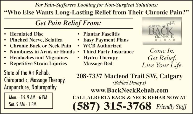 Alberta Back & Neck Rehab & Sports Injuries Clinic (403-234-0040) - Display Ad - For Pain-Sufferers Looking for Non-Surgical Solutions: ?Who Else Wants Long-Lasting Relief from Their Chronic Pain?? Get Pain Relief From: ?   Herniated Disc ?   Pinched Nerve, Sciatica ?   Chronic Back or Neck Pain ?   Numbness in Arms or Hands ?   Headaches and Migraines ?   Repetitive Strain Injuries ?   Plantar Fasciitis ?   Easy Payment Plans ?   WCB Authorized ?   Third Party Insurance ?   Hydro Therapy     Massage Bed Mon. - Fri. 9 AM - 6 PM Sat. 9 AM - 1 PM (587) 315-3768 Friendly Staff 208-7337 Macleod Trail SW, CalgaryState of the Art Rehab, Chiropractic, Massage Therapy, Acupuncture, Naturopathy (Behind Denny?s)