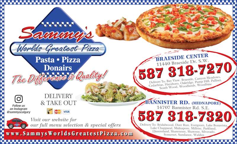 Sammy's World's Greatest Pizza (4032542999) - Display Ad - DELIVERY & TAKE OUT Visit our website for our full menu selection & special offers BRAESIDE CEN TER 11440 Braeside  Dr. S.W. Delivery To: Bay  View, Braeside,  Canyon Meadow s, Cedarbrae, Hays boro, Oakridge,  Pump Hill, Pallis er, South Wood, W oodlands, Wood bine 587 318-7270 w w w . S a m m y s W o r l d s G r e a t e s t P i z z a . c o m BANNISTER RD. (MIDNAPORE) 14707 Bannister Rd. S.E. Delivery To: Bridalwood, Deer Run, Evergreen, Lake Bonavista, Lake Chapparal, Midnapore, Millrise, Parkland,  Queensland, Shawnessy, Shawnee, Silverado, Somerset, Sundance, Walden 587 318-7320 The Difference is Quality! Follow us on Instagram