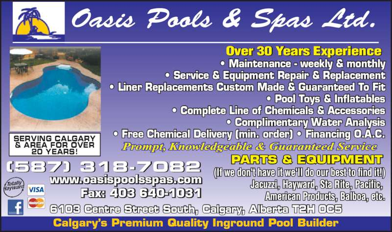 Oasis Pools & Spas Ltd (403-640-2440) - Display Ad - ? Free Chemical Delivery (min. order) ? Financing O.A.C. (If we don't have it we'll do our best to find it!) Jacuzzi, Hayward, Sta Rite, Pacific,  American Products, Balboa, etc. PARTS & EQUIPMENT Prompt, Knowledgeable & Guaranteed Service 6103 Centre Street South, Calgary, Alberta T2H 0C5 (587) 318-7082 www.oasispoolsspas.com Fax: 403 640-1031 Over 30 Years Experience Oasis Pools & Spas Ltd. SERVING CALGARY & AREA FOR OVER 20 YEARS! ? Maintenance - weekly & monthly ? Service & Equipment Repair & Replacement ? Liner Replacements Custom Made & Guaranteed To Fit ? Pool Toys & Inflatables ? Complete Line of Chemicals & Accessories ? Complimentary Water Analysis