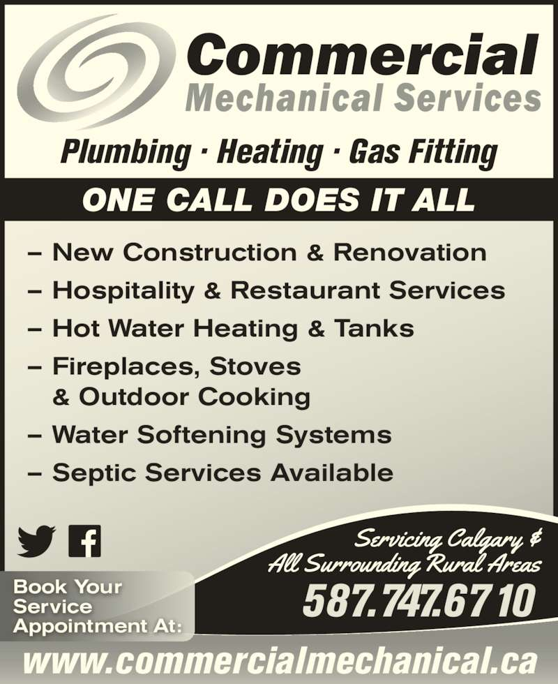 Commercial Mechanical Services (4032191010) - Display Ad - ONE CALL DOES IT ALL ? New Construction & Renovation ? Hospitality & Restaurant Services ? Hot Water Heating & Tanks ? Fireplaces, Stoves  & Outdoor Cooking ? Water Softening Systems ? Septic Services Available www.commercialmechanical.ca 587.747.6710Book YourService Plumbing ? Heating ? Gas Fitting Appointment At: