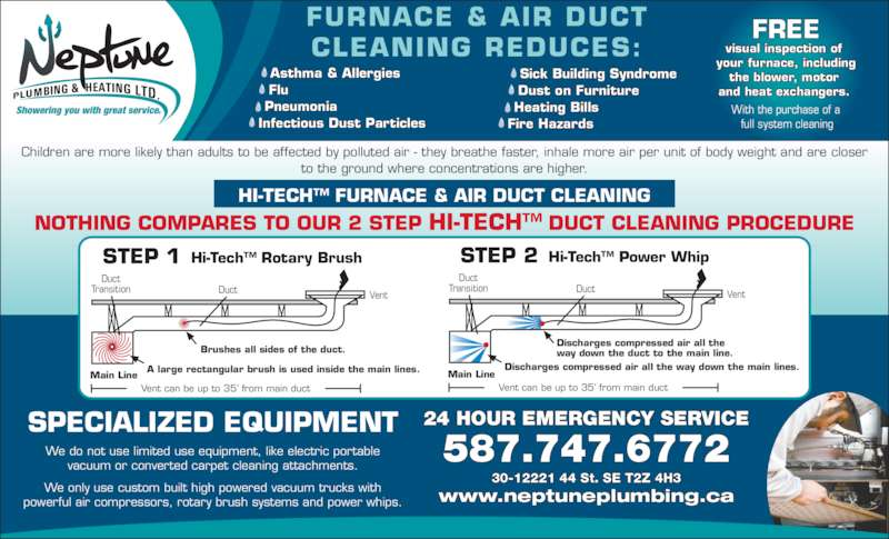 Neptune Plumbing & Heating Ltd (403-255-7938) - Display Ad - Vent can be up to 35? from main duct Main Line Duct Transition Duct Vent We only use custom built high powered vacuum trucks with powerful air compressors, rotary brush systems and power whips. Asthma & Allergies Flu Pneumonia Infectious Dust Particles Sick Building Syndrome Dust on Furniture Heating Bills Fire Hazards FURNACE & AIR DUCT CLEANING REDUCES: FREE visual inspection of  your furnace, including the blower, motor  and heat exchangers.  With the purchase of a  full system cleaning HI-TECH? FURNACE & AIR DUCT CLEANING NOTHING COMPARES TO OUR 2 STEP HI-TECH? DUCT CLEANING PROCEDURE Children are more likely than adults to be affected by polluted air - they breathe faster, inhale more air per unit of body weight and are closer to the ground where concentrations are higher. SPECIALIZED EQUIPMENT We do not use limited use equipment, like electric portable vacuum or converted carpet cleaning attachments. 30-12221 44 St. SE T2Z 4H3 www.neptuneplumbing.ca 587.747.6772 24 HOUR EMERGENCY SERVICE STEP 1 Hi-Tech? Rotary Brush Brushes all sides of the duct. A large rectangular brush is used inside the main lines. Vent can be up to 35? from main duct Main Line Duct Transition Duct Vent STEP 2 Hi-Tech? Power Whip Discharges compressed air all the way down the duct to the main line. Discharges compressed air all the way down the main lines.