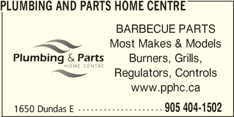 Plumbing & Parts Home Centre (9054041502) - Display Ad - www.pphc.ca Regulators, Controls 1650 Dundas E - - - - - - - - - - - - - - - - - - - - 905 404-1502 PLUMBING AND PARTS HOME CENTRE BARBECUE PARTS Most Makes & Models Burners, Grills, www.pphc.ca Regulators, Controls 1650 Dundas E - - - - - - - - - - - - - - - - - - - - 905 404-1502 PLUMBING AND PARTS HOME CENTRE BARBECUE PARTS Most Makes & Models Burners, Grills,