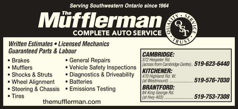 The Mufflerman (519-623-6440) - Display Ad - • Mufflers • Shocks & Struts • Wheel Alignment • Steering & Chassis  • Tires • General Repairs  • Vehicle Safety Inspections • Diagnostics & Driveability • Batteries • Emissions Testing Written Estimates • Licensed Mechanics  • Brakes  Guaranteed Parts & Labour  Serving Southwestern Ontario since  CAMBRIDGE: 372 Hespeler Rd. (across from Cambridge Centre) ..519-623-6440 KITCHENER:  470 Highland Rd. W. (at Westmount)  ......................519-576-7030 BRANTFORD: 84 King George Rd. (at Hwy 403) ..........................519-753-7308