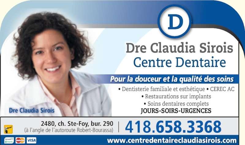 Centre Dentaire Claudia Sirois (4186583368) - Annonce illustrée======= - Dre Claudia Sirois Centre Dentaire ? Dentisterie familiale et esth?tique ? CEREC AC ? Restaurations sur implants ? Soins dentaires complets JOURS-SOIRS-URGENCES Pour la douceur et la qualit? des soins Dre Claudia Sirois www.centredentaireclaudiasirois.com 418.658.3368(? l'angle de l'autoroute Robert-Bourassa)2480, ch. Ste-Foy, bur. 290