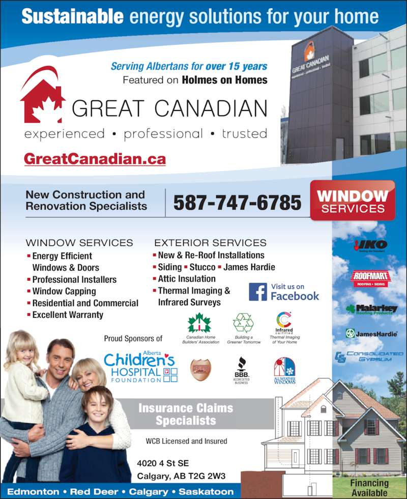 Great Canadian (403-263-7667) - Display Ad - WCB Licensed and Insured Financing Available GreatCanadian.ca Insurance Claims Specialists 587-747-6785New Construction andRenovation Specialists 4020 4 St SE Calgary, AB T2G 2W3 Edmonton ? Red Deer ? Calgary ? Saskatoon WINDOW SERVICES  Energy Efficient  Windows & Doors  Professional Installers  Window Capping  Residential and Commercial WINDOW SERVICES  New & Re-Roof Installations  Siding ? Stucco ? James Hardie  Attic Insulation  Thermal Imaging &  Infrared Surveys  Excellent Warranty EXTERIOR SERVICES Serving Albertans for over 15 years Featured on Holmes on Homes ROOFING ? SIDINGI   I I Proud Sponsors of Sustainable energy solutions for your home