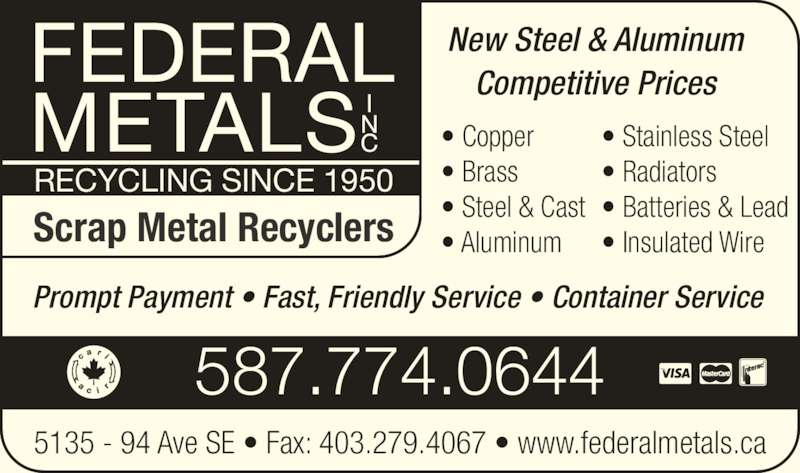 Federal Metals Inc (403-236-0402) - Display Ad - 5135 - 94 Ave SE ? Fax: 403.279.4067 ? www.federalmetals.ca 587.774.0644 Prompt Payment ? Fast, Friendly Service ? Container Service RECYCLING SINCE 1950 Scrap Metal Recyclers New Steel & Aluminum Competitive Prices ? Copper ? Brass ? Steel & Cast ? Aluminum ? Stainless Steel ? Radiators ? Batteries & Lead ? Insulated Wire