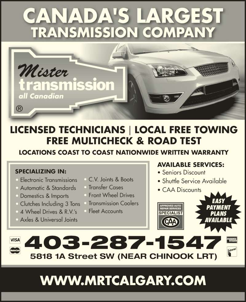 Mister Transmission (403-287-1547) - Display Ad - ? Electronic Transmissions ? Automatic & Standards ? Domestics & Imports ? Clutches Including 3 Tons ? 4 Wheel Drives & R.V.?s ? Axles & Universal Joints SPECIALIZING IN: ? C.V. Joints & Boots ? Transfer Cases ? Front Wheel Drives ? Transmission Coolers ? Fleet Accounts CANADA'S LARGEST TRANSMISSION COMPANY LOCATIONS COAST TO COAST NATIONWIDE WRITTEN WARRANTY LICENSED TECHNICIANS | LOCAL FREE TOWING FREE MULTICHECK & ROAD TEST AVAILABLE SERVICES: ? Seniors Discount ? Shuttle Service Available ? CAA Discounts 403-287-1547 5818 1A Street SW (NEAR CHINOOK LRT) WWW.MRTCALGARY.COM EASY PAYMENT PLANS AVAILABLE