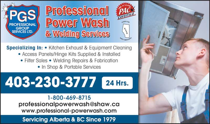 Professional Power Wash (403-230-3777) - Display Ad - Professional Power Wash & Welding Services Specializing In: ? Kitchen Exhaust & Equipment Cleaning ? Access Panels/Hinge Kits Supplied & Installed ? Filter Sales ? Welding Repairs & Fabrication ? In Shop & Portable Services 1-800-469-8715 www.professional-powerwash.com Servicing Alberta & BC Since 1979 403-230-3777 24 Hrs.