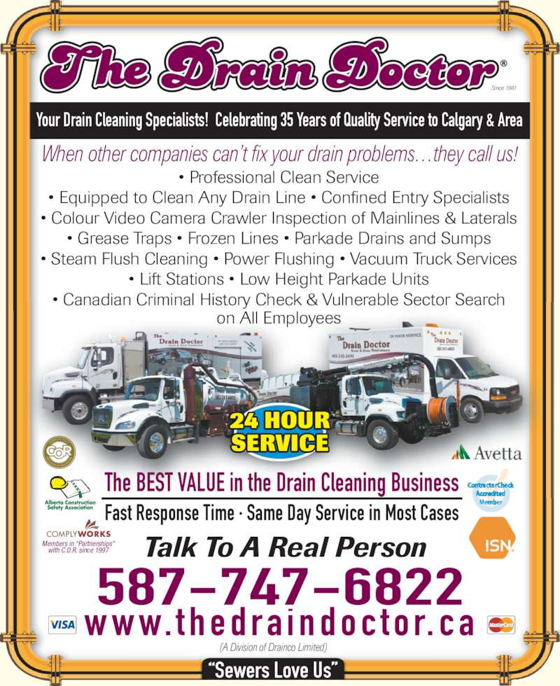 The Drain Doctor (403-243-3490) - Display Ad - Since 1981 Your Drain Cleaning Specialists!  Celebrating 35 Years of Quality Service to Calgary & Area When other companies can?t fix your drain problems?they call us! ? Professional Clean Service ? Equipped to Clean Any Drain Line ? Confined Entry Specialists ? Colour Video Camera Crawler Inspection of Mainlines & Laterals ? Grease Traps ? Frozen Lines ? Parkade Drains and Sumps ? Lift Stations ? Low Height Parkade Units ? Canadian Criminal History Check & Vulnerable Sector Search on All Employees The BEST VALUE in the Drain Cleaning Business Fast Response Time ? Same Day Service in Most Cases Talk To A Real Person w w w. t h e d r a i n d o c t o r. c a 587-747-6822 Members in ?Partnerships? with C.O.R. since 1997 (A Division of Drainco Limited) ?Sewers Love Us? ? Steam Flush Cleaning ? Power Flushing ? Vacuum Truck Services 24 HOUR SERVICE