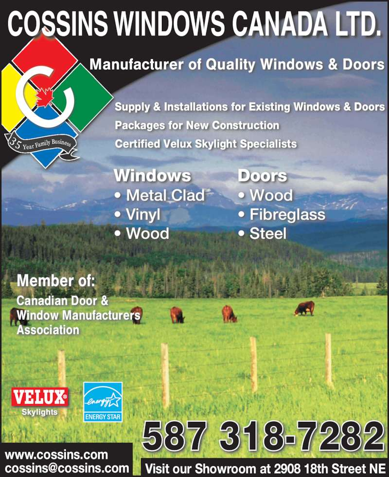 Cossins Windows Ltd (403-291-3960) - Display Ad - Supply & Installations for Existing Windows & Doors ? Metal Clad ? Vinyl ? Wood ? Wood ? Fibreglass ? Steel Member of: Canadian Door & Window Manufacturers Association Skylights www.cossins.com 587 318-7282 Visit our Showroom at 2908 18th Street NE 3 5  Year Family Business COSSINS WINDOWS CANADA LTD. Manufacturer of Quality Windows & Doors Certified Velux Skylight Specialists Packages for New Construction Windows Doors