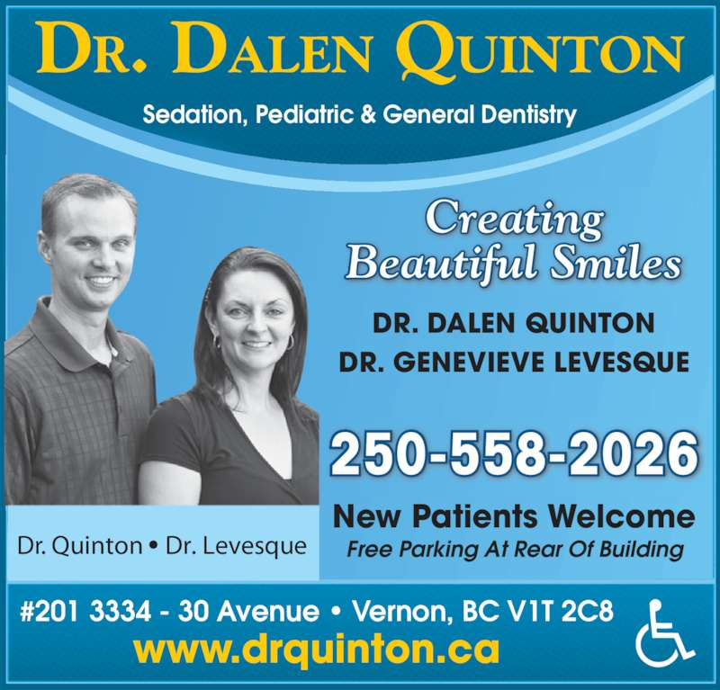 Quinton Dalen Dr (250-542-2776) - Display Ad - DR. DALEN QUINTON Sedation, Pediatric & General Dentistry New Patients Welcome Free Parking At Rear Of Building 250-558-2026 DR. DALEN QUINTON DR. GENEVIEVE LEVESQUE #201 3334 - 30 Avenue ? Vernon, BC V1T 2C8 www.drquinton.ca Creating Beautiful Smiles Dr. Quinton ? Dr. Levesque
