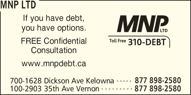 MNP Ltd (250-542-0871) - Display Ad - MNP LTD 700-1628 Dickson Ave Kelowna 877 898-2580- - - - - 100-2903 35th Ave Vernon 877 898-2580- - - - - - - - - If you have debt, you have options. FREE Confidential Consultation www.mnpdebt.ca