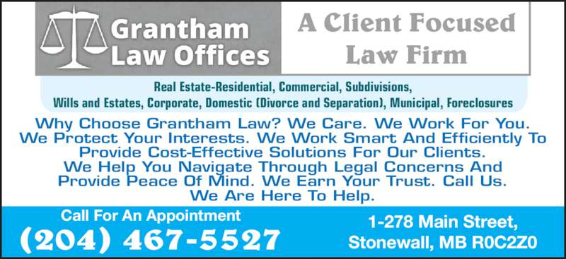 Grantham Law Offices (2044675527) - Display Ad - A Client Focused Law Firm Why Choose Grantham Law? We Care. We Work For You. We Protect Your Interests. We Work Smart And Efficiently To Provide Cost-Effective Solutions For Our Clients. We Help You Navigate Through Legal Concerns And Provide Peace Of Mind. We Earn Your Trust. Call Us. We Are Here To Help. Real Estate-Residential, Commercial, Subdivisions, Wills and Estates, Corporate, Domestic (Divorce and Separation), Municipal, Foreclosures 1-278 Main Street, Stonewall, MB R0C2Z0 Call For An Appointment (204) 467-5527