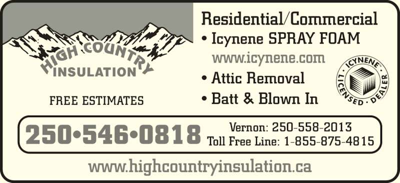 High Country Insulation (250-546-3456) - Display Ad - FREE ESTIMATES ? Batt & Blown In Residential/Commercial   www.icynene.com Toll Free Line: 1-855-875-4815 www.highcountryinsulation.ca Vernon: 250-558-2013 INSULATION 250?546?0818 ? Icynene SPRAY FOAM ? Attic Removal