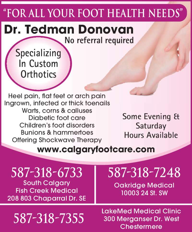 Dr Donovan Tedman (403-271-3338) - Display Ad - Heel pain, flat feet or arch pain Ingrown, infected or thick toenails Warts, corns & calluses Diabetic foot care Children?s foot disorders Bunions & hammertoes Offering Shockwave Therapy www.calgaryfootcare.com Specializing In Custom Orthotics Some Evening & Saturday Hours Available ?For All your Foot Health Needs? Dr. Tedman Donovan No referral required 587-318-6733 South Calgary Fish Creek Medical 208 803 Chaparral Dr. SE Oakridge Medical 10003 24 St. SW 587-318-7248 587-318-7355 LakeMed Medical Clinic 300 Merganser Dr. West Chestermere