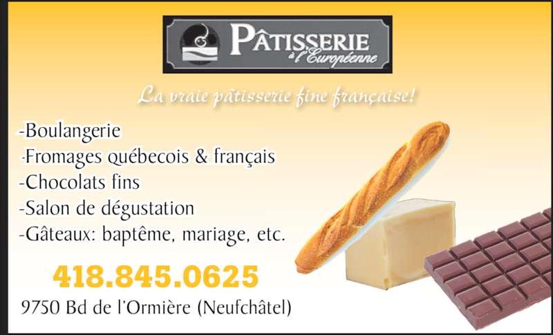 Pâtisserie à L'Européenne Inc (4188450625) - Annonce illustrée======= - -Salon de d?gustation -Boulangerie -G?teaux: bapt?me, mariag -Chocolats fins Fromages qu?becois & fran?ais e, etc. 418.845.0 9750 Bd de l?Ormi?re (Neufch?tel) 625 La vraie p?tisserie fine fran?aise!