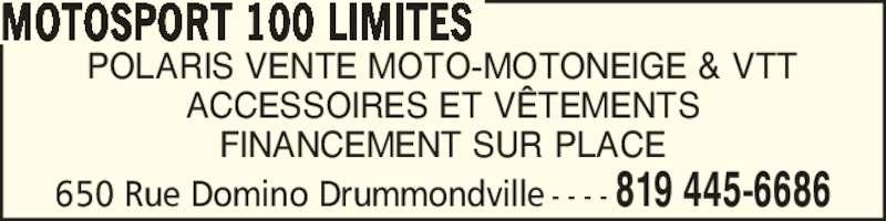 MotoSport 100 Limites (819-445-6686) - Annonce illustrée======= - 650 Rue Domino Drummondville - - - - 819 445-6686 POLARIS VENTE MOTO-MOTONEIGE & VTT ACCESSOIRES ET V?TEMENTS FINANCEMENT SUR PLACE MOTOSPORT 100 LIMITES