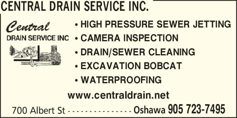 Central Drain Service Inc. (905-723-7495) - Display Ad - 700 Albert St - - - - - - - - - - - - - - - Oshawa 905 723-7495 ? HIGH PRESSURE SEWER JETTING ? CAMERA INSPECTION ? DRAIN/SEWER CLEANING ? EXCAVATION BOBCAT ? WATERPROOFING CENTRAL DRAIN SERVICE INC. www.centraldrain.net