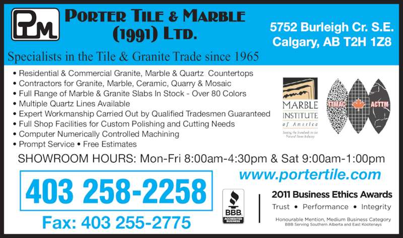 Porter Tile & Marble (1991) Ltd (403-258-2258) - Display Ad - 403 258-2258 ? Residential & Commercial Granite, Marble & Quartz  Countertops ? Contractors for Granite, Marble, Ceramic, Quarry & Mosaic ? Full Range of Marble & Granite Slabs In Stock - Over 80 Colors ? Multiple Quartz Lines Available ? Expert Workmanship Carried Out by Qualified Tradesmen Guaranteed ? Full Shop Facilities for Custom Polishing and Cutting Needs ? Computer Numerically Controlled Machining ? Prompt Service ? Free Estimates SHOWROOM HOURS: Mon-Fri 8:00am-4:30pm & Sat 9:00am-1:00pm Fax: 403 255-2775 5752 Burleigh Cr. S.E. Calgary, AB T2H 1Z8 www.portertile.com Specialists in the Tile & Granite Trade since 1965