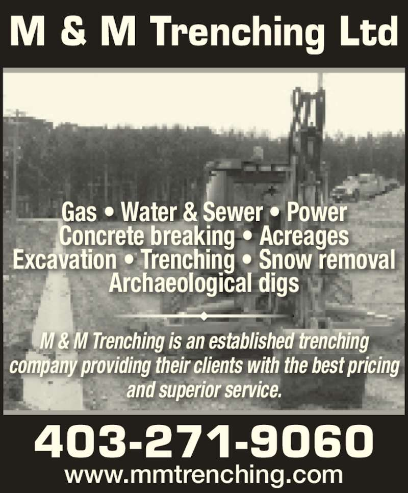 M & M Trenching Ltd (4032719060) - Display Ad - www.mmtrenching.com M & M Trenching Ltd M & M Trenching is an established trenching company providing their clients with the best pricing and superior service. Gas ? Water & Sewer ? Power Concrete breaking ? Acreages Excavation ? Trenching ? Snow removal Archaeological digs 403-271-9060 www.mmtrenching.com M & M Trenching Ltd M & M Trenching is an established trenching company providing their clients with the best pricing and superior service. 403-271-9060 Gas ? Water & Sewer ? Power Concrete breaking ? Acreages Excavation ? Trenching ? Snow removal Archaeological digs