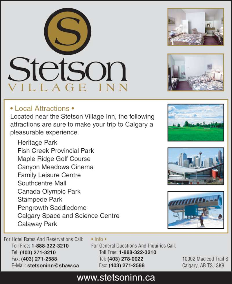 Stetson Village Inn (403-271-3210) - Display Ad - Stampede Park     Pengrowth Saddledome     Canada Olympic Park     Calgary Space and Science Centre     Calaway Park For Hotel Rates And Reservations Call:       Toll Free: 1-888-322-3210       Tel: (403) 271-3210       Fax: (403) 271-2588 ? Info ? For General Questions And Inquiries Call:       Toll Free: 1-888-322-3210       Tel: (403) 278-0022       Fax: (403) 271-2588 10002 Macleod Trail S Calgary, AB T2J 3K9 www.stetsoninn.ca ? Local Attractions ? Located near the Stetson Village Inn, the following attractions are sure to make your trip to Calgary a pleasurable experience.      Heritage Park     Fish Creek Provincial Park     Maple Ridge Golf Course     Canyon Meadows Cinema     Family Leisure Centre     Southcentre Mall
