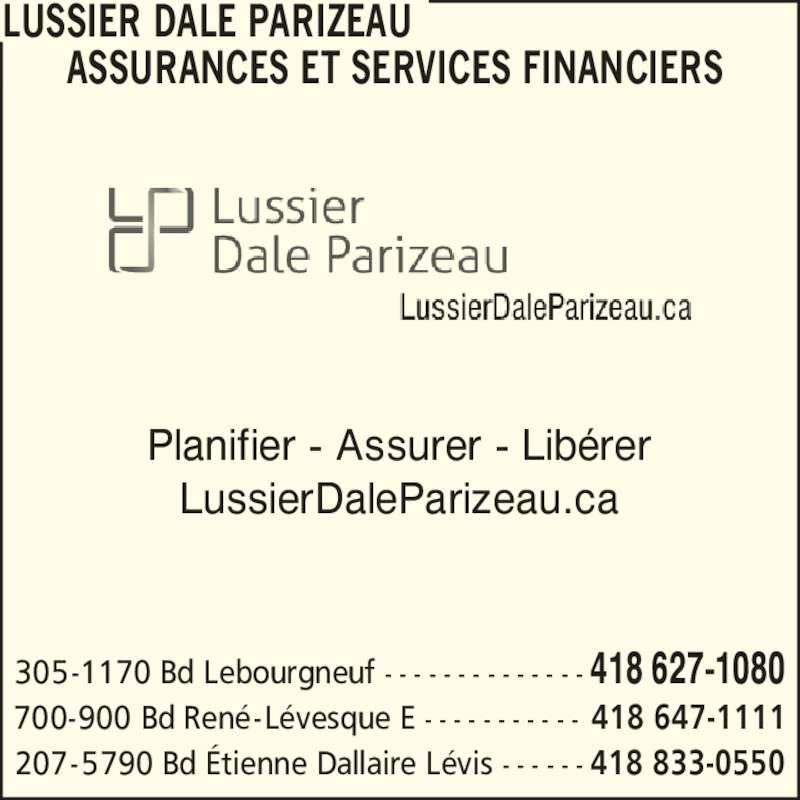 Lussier Dale Parizeau Assurances et services financiers  (4186271080) - Annonce illustrée======= - LUSSIER DALE PARIZEAU       ASSURANCES ET SERVICES FINANCIERS Planifier - Assurer - Lib?rer LussierDaleParizeau.ca 305-1170 Bd Lebourgneuf - - - - - - - - - - - - - - 418 627-1080 700-900 Bd Ren?-L?vesque E - - - - - - - - - - - 418 647-1111 207-5790 Bd ?tienne Dallaire L?vis - - - - - - 418 833-0550