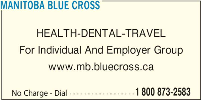 Blue Cross (2047750151) - Display Ad - MANITOBA BLUE CROSS www.mb.bluecross.ca No Charge - Dial - - - - - - - - - - - - - - - - - -1 800 873-2583 For Individual And Employer Group HEALTH-DENTAL-TRAVEL