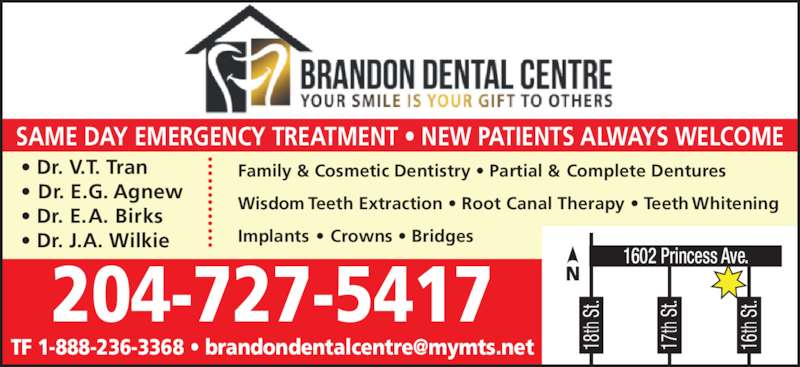 Brandon Dental Centre (204-727-5417) - Display Ad - 18 th  St 17 th  St 16 1602 Princess Ave. th  St SAME DAY EMERGENCY TREATMENT ? NEW PATIENTS ALWAYS WELCOME ? Dr. E.G. Agnew ? Dr. E.A. Birks ? Dr. J.A. Wilkie Family & Cosmetic Dentistry ? Partial & Complete Dentures Wisdom Teeth Extraction ? Root Canal Therapy ? Teeth Whitening Implants ? Crowns ? Bridges 204-727-5417 ? Dr. V.T. Tran