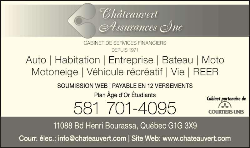 Châteauvert Assurances Inc (418-626-3019) - Annonce illustrée======= - Auto | Habitation | Entreprise | Bateau | Moto Motoneige | V?hicule r?cr?atif | Vie | REER Cabinet partenaire de 581 701-4095 SOUMISSION WEB | PAYABLE EN 12 VERSEMENTS Plan ?ge d?Or ?tudiants DEPUIS 1971 Ch?teauvert  Assurances Inc CABINET DE SERVICES FINANCIERS 11088 Bd Henri Bourassa, Qu?bec G1G 3X9