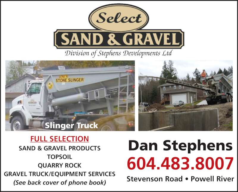 Select Sand & Gravel (604-483-8007) - Display Ad - GRAVEL TRUCK/EQUIPMENT SERVICES (See back cover of phone book) Slinger Truck QUARRY ROCK TOPSOIL Division of Stephens Developments Ltd Stevenson Road ? Powell River Dan Stephens 604.483.8007 FULL SELECTION SAND & GRAVEL PRODUCTS