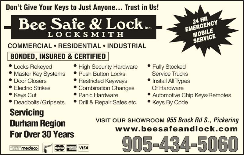 Bee Safe & Lock Inc (905-434-5060) - Display Ad - www.beesafeandlock.com 905-434-5060AUTHORIZEDDEALER BONDED, INSURED & CERTIFIED ? Locks Rekeyed ? Master Key Systems ? Door Closers ? Electric Strikes ? Keys Cut ? Deadbolts ? High Security Hardware ? Push Button Locks ? Restricted Keyways ? Combination Changes ? Panic Hardware ? Drill & Repair Safes etc. ? Fully Stocked     Service Trucks COMMERCIAL ? RESIDENTIAL ? INDUSTRIAL ? Install All Types    Of Hardware ? Automotive Chip Keys/Remotes ? Keys By Code VISIT OUR SHOWROOM Don?t Give Your Keys to Just Anyone.... Trust in Us!  Trust in Us! 24 HR EMERG ENCY MOBIL SERVIC Servicing Durham Region For Over 30 Years /Gripsets