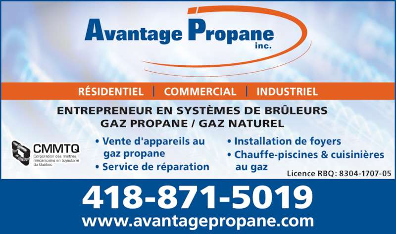 Avantage Propane (418-871-5019) - Annonce illustrée======= - ? Service de r?paration ? Installation de foyers ? Chauffe-piscines & cuisini?res    au gaz www.avantagepropane.com R?SIDENTIEL   |   COMMERCIAL   |   INDUSTRIEL ? Vente d'appareils au    gaz propane GAZ PROPANE / GAZ NATUREL Licence RBQ: 8304-1707-05 418-871-5019 ENTREPRENEUR EN SYST?MES DE BR?LEURS