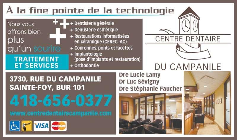 Centre Dentaire du Campanile (4186560377) - Annonce illustrée======= - Restaurations informatis?es ? la fine pointe de la technologie DU CAMPANILE CENTRE DENTAIRE Dre Lucie Lamy Dr Luc S?vigny Dre St?phanie Faucher 418-656-0377 www.centredentairecampanile.com 3730, RUE DU CAMPANILE SAINTE-FOY, BUR 101 TRAITEMENT ET SERVICES Nous vous offrons bien plus qu?un sourire en c?ramique (CEREC AC) Couronnes, ponts et facettes Implantologie (pose d?implants et restauration) Orthodontie Dentisterie g?n?rale Dentisterie esth?tique