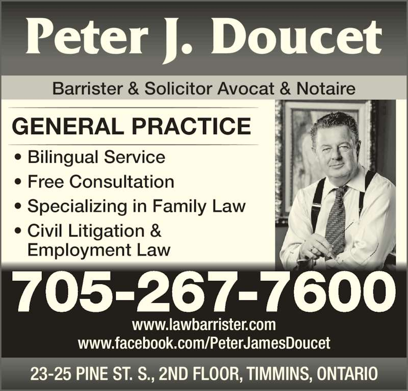 Doucet Peter James (7052677600) - Display Ad - 23-25 PINE ST. S., 2ND FLOOR, TIMMINS, ONTARIO www.lawbarrister.com www.facebook.com/PeterJamesDoucet GENERAL PRACTICE ? Bilingual Service ? Free Consultation ? Specializing in Family Law ? Civil Litigation &    Employment Law 705-267-7600 Barrister & Solicitor Avocat & Notaire