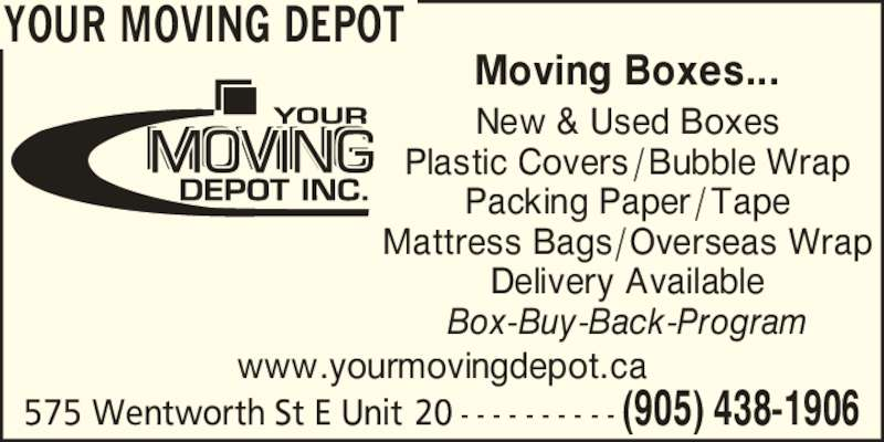 Your Moving Depot (905-438-1906) - Display Ad - New & Used Boxes Plastic Covers /Bubble Wrap Packing Paper / Tape Mattress Bags/Overseas Wrap Delivery Available Box-Buy-Back-Program www.yourmovingdepot.ca 575 Wentworth St E Unit 20 - - - - - - - - - - (905) 438-1906 YOUR MOVING DEPOT Moving Boxes...