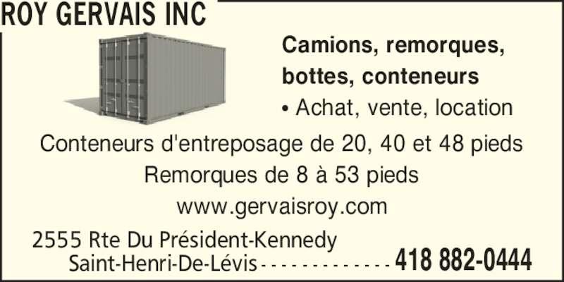 Roy Gervais Inc (418-882-0444) - Annonce illustrée======= - 2555 Rte Du Pr?sident-Kennedy 418 882-0444Saint-Henri-De-L?vis - - - - - - - - - - - - - Conteneurs d'entreposage de 20, 40 et 48 pieds Remorques de 8 ? 53 pieds www.gervaisroy.com Camions, remorques, bottes, conteneurs ? Achat, vente, location ROY GERVAIS INC