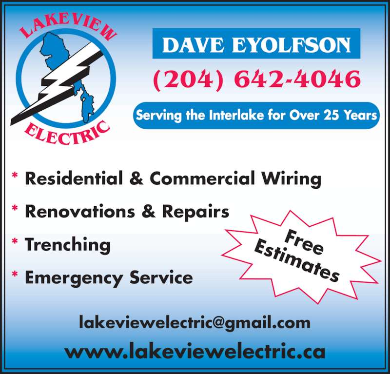 Lakeview Electric (204-642-4046) - Display Ad - * Residential & Commercial Wiring * Renovations & Repairs * Trenching www.lakeviewelectric.ca FreeEstimates (204) 642-4046 DAVE EYOLFSON Serving the Interlake for Over 25 Years * Emergency Service