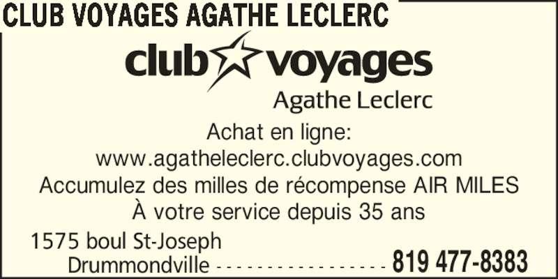 Club Voyages Agathe Leclerc (819-477-8383) - Annonce illustrée======= - 1575 boul St-Joseph       Drummondville - - - - - - - - - - - - - - - - - 819 477-8383 CLUB VOYAGES AGATHE LECLERC Achat en ligne: www.agatheleclerc.clubvoyages.com Accumulez des milles de r?compense AIR MILES ? votre service depuis 35 ans