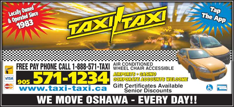 Taxi-Taxi (905-571-1234) - Display Ad - Locally O wned Tap The App WE MOVE OSHAWA - EVERY DAY!! AIR CONDITIONED WHEEL CHAIR ACCESSIBLE Gift Certificates Available Senior Discounts AIRPORTS ? CASINO CORPORATE ACCOUNTS WELCOME FREE PAY PHONE CALL 1-888-571-TAXI 905 571-1234 www.taxi-taxi.ca