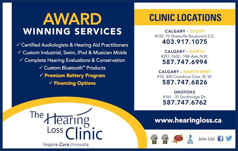 The Hearing Loss Clinic (4032893290) - Display Ad - www.hearingloss.ca CALGARY - SOUTH #130, 70 Shawville Boulevard S.E. 403.917.1075 CALGARY - NORTH #251, 1632 - 14th Ave. N.W. 587.747.6994 CALGARY - NORTH WEST #10, 400 Crowfoot Cres. N. W. 587.747.6826 OKOTOKS #161 - 31 Southridge Dr. 587.747.6762